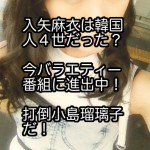 入矢麻衣は韓国人4世だった?今バラエティー番組に進出中!打倒小島瑠璃子だ!