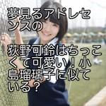夢見るアドレセンスの荻野可鈴はちっこくて可愛い!小島瑠璃子に似ている?