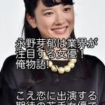 永野芽郁は業界が注目する女優! 俺物語!こえ恋に出演する期待の若手女優である