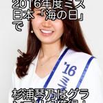 2016年度ミス日本「海の日」で杉浦琴乃はグランプリを獲得!