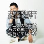 工藤阿須加は工藤公康の息子!テニスの腕前はあの錦織圭を打ち負かすレベル