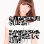 布川桃花は布川敏和の娘!兄の布川隼汰も舞台俳優として活躍中