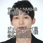 竹内寿とNMB48の関係って?ジュノンボーイ最年少グランプリ獲得者の現在地