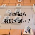 将棋が強い芸能人ランキング!段所有者も!親が好きで将棋に関連した名前の芸能人とは